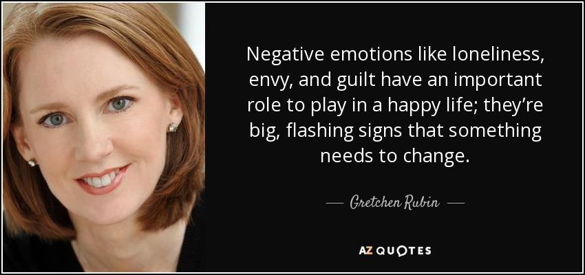 Negative emotions like loneliness, envy, and guilt have an important role to play in a happy life; they're big, flashing signs that something needs to change. - Gretchen Rubin