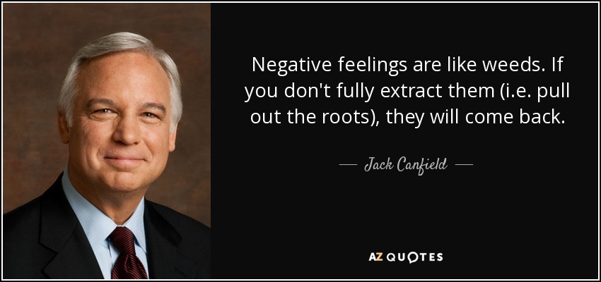 Negative feelings are like weeds. If you don't fully extract them (i.e. pull out the roots), they will come back. - Jack Canfield