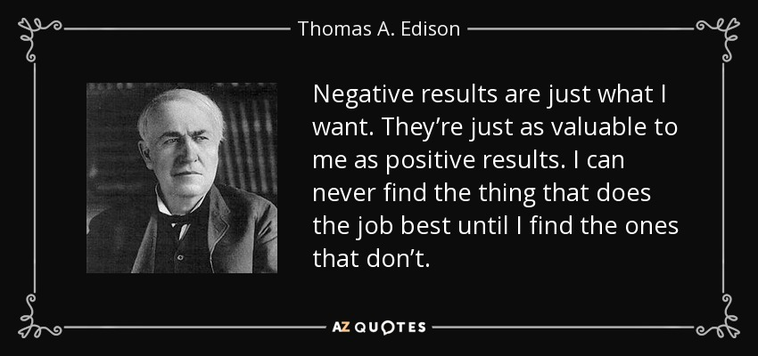 Negative results are just what I want. They're just as valuable to me as positive results. I can never find the thing that does the job best until I find the ones that don't. - Thomas A. Edison