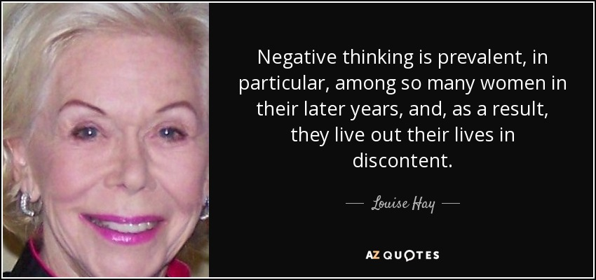 Negative thinking is prevalent, in particular, among so many women in their later years, and, as a result, they live out their lives in discontent. - Louise Hay
