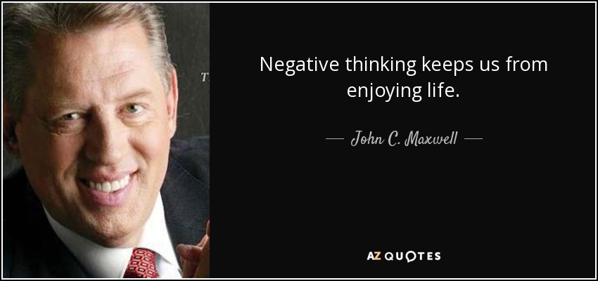 Negative thinking keeps us from enjoying life. - John C. Maxwell