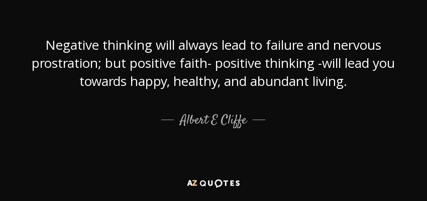 Negative thinking will always lead to failure and nervous prostration; but positive faith- positive thinking -will lead you towards happy, healthy, and abundant living. - Albert E Cliffe