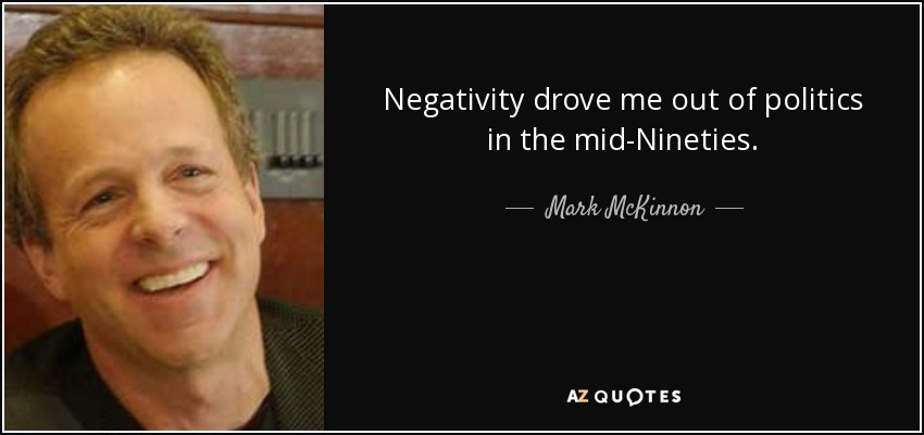 Negativity drove me out of politics in the mid-Nineties. - Mark McKinnon