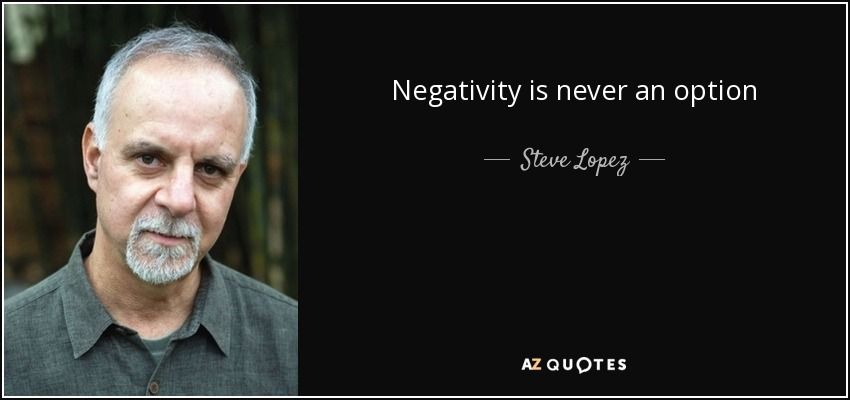 Negativity is never an option - Steve Lopez