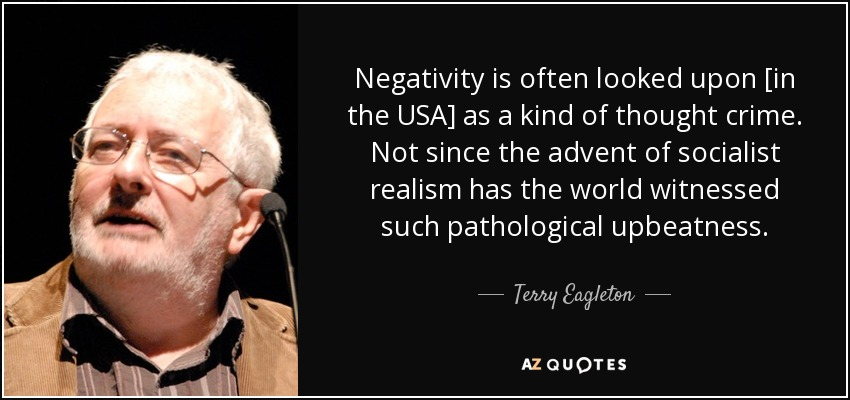 Negativity is often looked upon [in the USA] as a kind of thought crime. Not since the advent of socialist realism has the world witnessed such pathological upbeatness. - Terry Eagleton