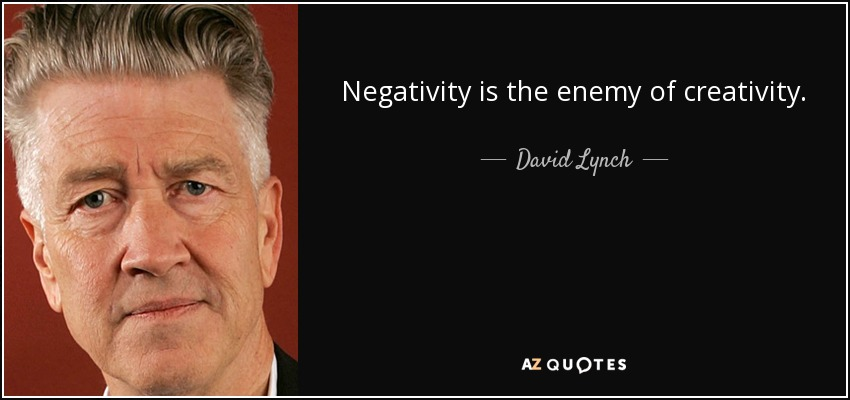 Negativity is the enemy of creativity. - David Lynch