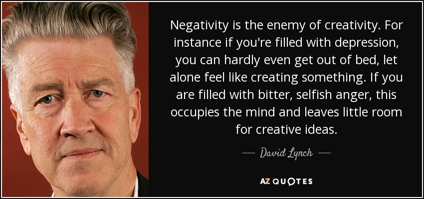 Negativity is the enemy of creativity. For instance if you're filled with depression, you can hardly even get out of bed, let alone feel like creating something. If you are filled with bitter, selfish anger, this occupies the mind and leaves little room for creative ideas. - David Lynch