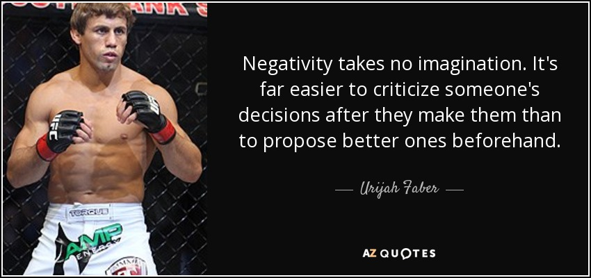 Negativity takes no imagination. It's far easier to criticize someone's decisions after they make them than to propose better ones beforehand. - Urijah Faber