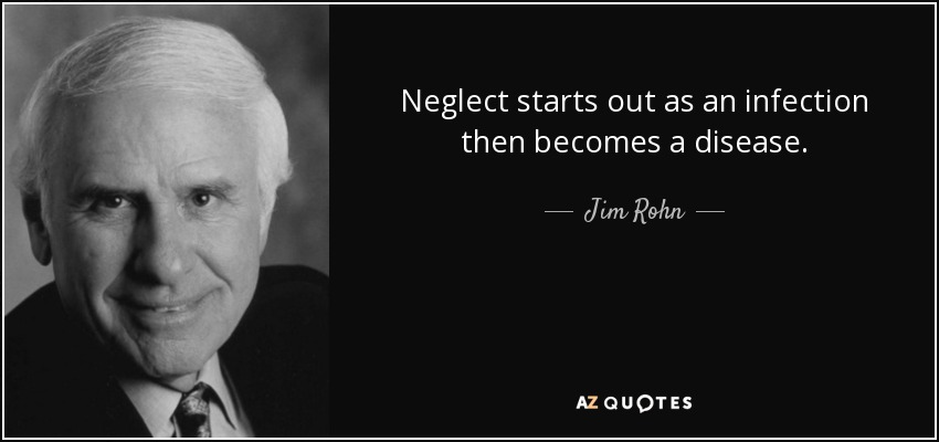 Neglect starts out as an infection then becomes a disease. - Jim Rohn