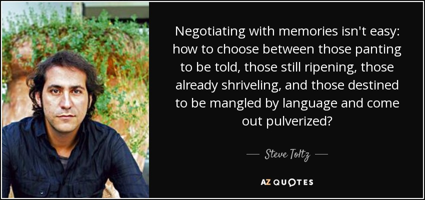 Negotiating with memories isn't easy: how to choose between those panting to be told, those still ripening, those already shriveling, and those destined to be mangled by language and come out pulverized? - Steve Toltz