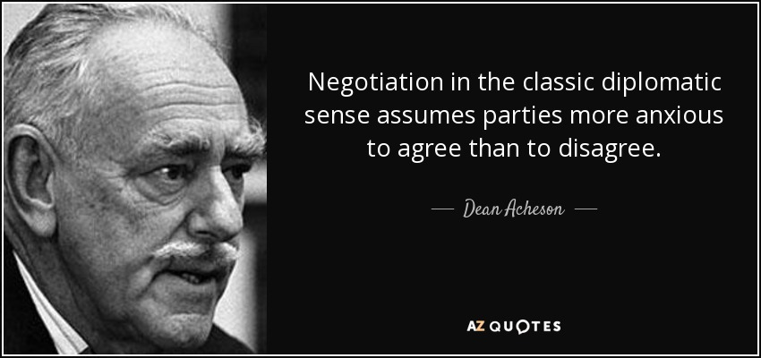 Negotiation in the classic diplomatic sense assumes parties more anxious to agree than to disagree. - Dean Acheson