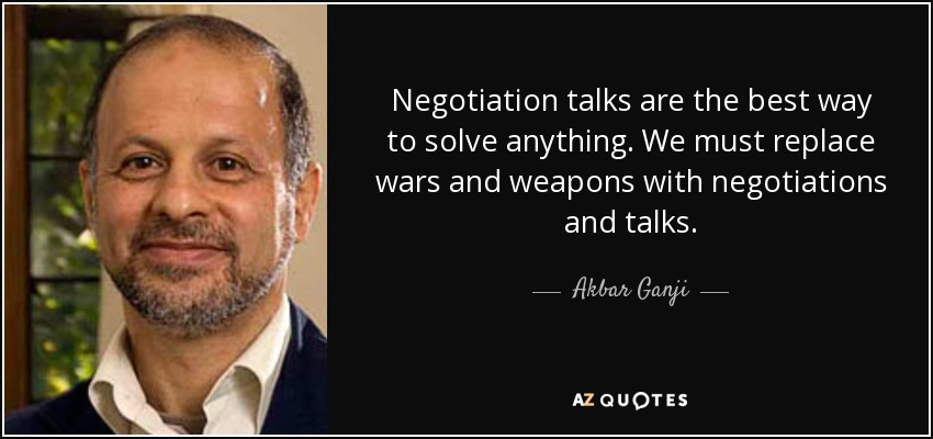 Negotiation talks are the best way to solve anything. We must replace wars and weapons with negotiations and talks. - Akbar Ganji