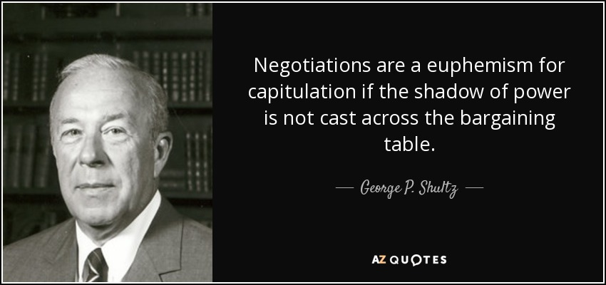 Negotiations are a euphemism for capitulation if the shadow of power is not cast across the bargaining table. - George P. Shultz