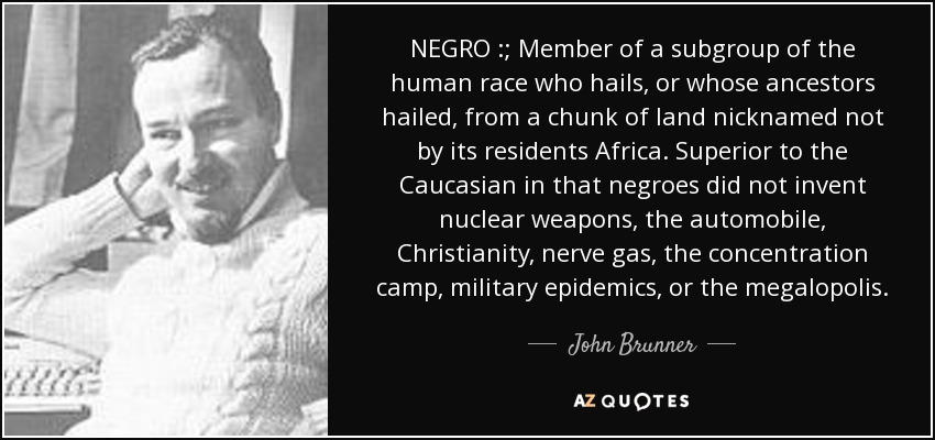 NEGRO :; Member of a subgroup of the human race who hails, or whose ancestors hailed, from a chunk of land nicknamed not by its residents Africa. Superior to the Caucasian in that negroes did not invent nuclear weapons, the automobile, Christianity, nerve gas, the concentration camp, military epidemics, or the megalopolis. - John Brunner
