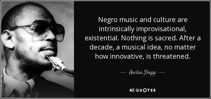Negro music and culture are intrinsically improvisational, existential. Nothing is sacred. After a decade, a musical idea, no matter how innovative, is threatened. - Archie Shepp