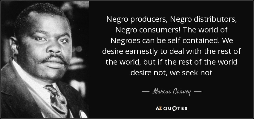 Negro producers, Negro distributors, Negro consumers! The world of Negroes can be self contained. We desire earnestly to deal with the rest of the world, but if the rest of the world desire not, we seek not - Marcus Garvey