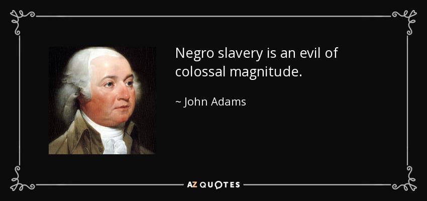 Negro slavery is an evil of colossal magnitude. - John Adams