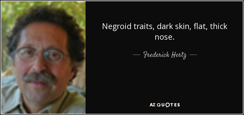 Negroid traits, dark skin, flat, thick nose. - Frederick Hertz