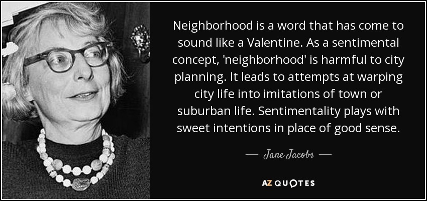 Neighborhood is a word that has come to sound like a Valentine. As a sentimental concept, 'neighborhood' is harmful to city planning. It leads to attempts at warping city life into imitations of town or suburban life. Sentimentality plays with sweet intentions in place of good sense. - Jane Jacobs