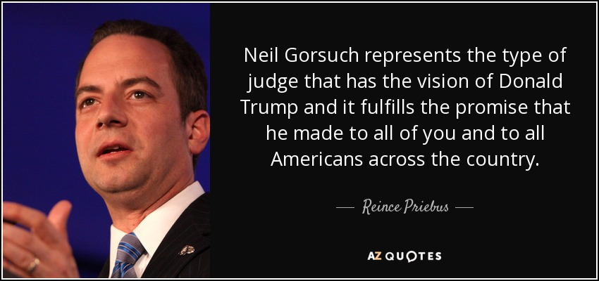 Neil Gorsuch represents the type of judge that has the vision of Donald Trump and it fulfills the promise that he made to all of you and to all Americans across the country. - Reince Priebus