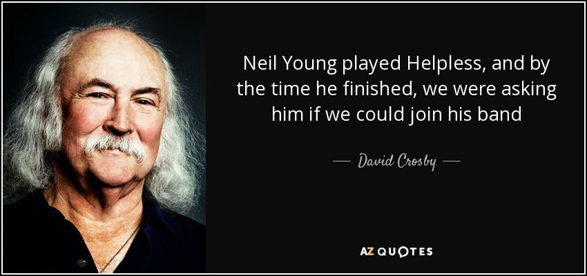 Neil Young played Helpless, and by the time he finished, we were asking him if we could join his band - David Crosby