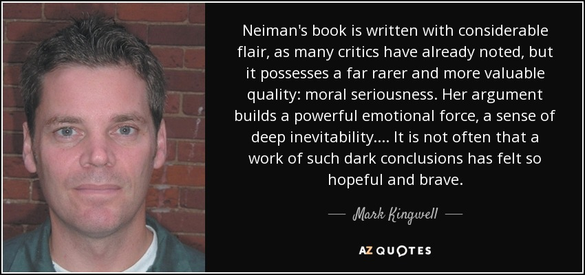 Neiman's book is written with considerable flair, as many critics have already noted, but it possesses a far rarer and more valuable quality: moral seriousness. Her argument builds a powerful emotional force, a sense of deep inevitability. . . . It is not often that a work of such dark conclusions has felt so hopeful and brave. - Mark Kingwell