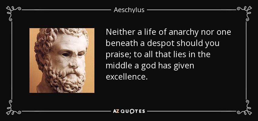 Neither a life of anarchy nor one beneath a despot should you praise; to all that lies in the middle a god has given excellence. - Aeschylus