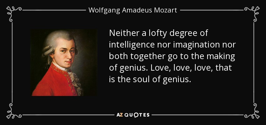 Neither a lofty degree of intelligence nor imagination nor both together go to the making of genius. Love, love, love, that is the soul of genius. - Wolfgang Amadeus Mozart