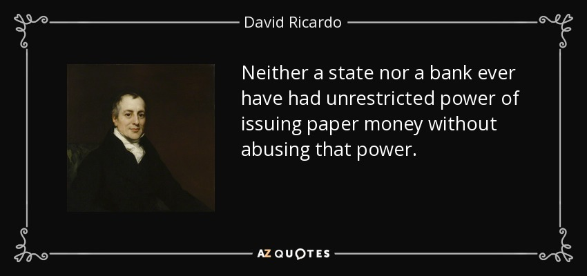 Neither a state nor a bank ever have had unrestricted power of issuing paper money without abusing that power. - David Ricardo