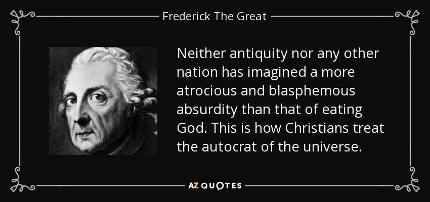Neither antiquity nor any other nation has imagined a more atrocious and blasphemous absurdity than that of eating God. This is how Christians treat the autocrat of the universe. - Frederick The Great
