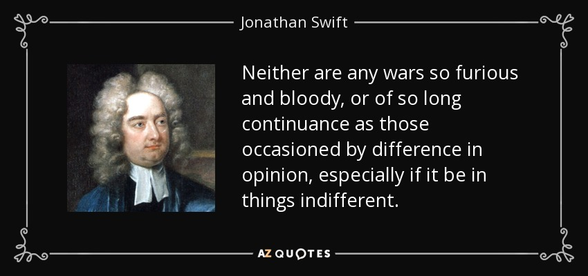 Neither are any wars so furious and bloody, or of so long continuance as those occasioned by difference in opinion, especially if it be in things indifferent. - Jonathan Swift