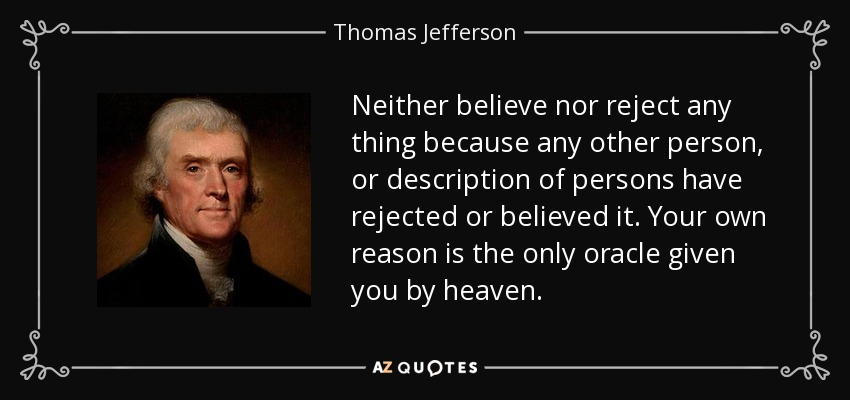 Neither believe nor reject any thing because any other person, or description of persons have rejected or believed it. Your own reason is the only oracle given you by heaven... - Thomas Jefferson