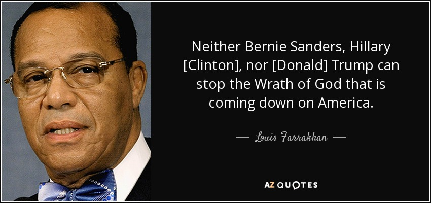 Neither Bernie Sanders, Hillary [Clinton], nor [Donald] Trump can stop the Wrath of God that is coming down on America. - Louis Farrakhan