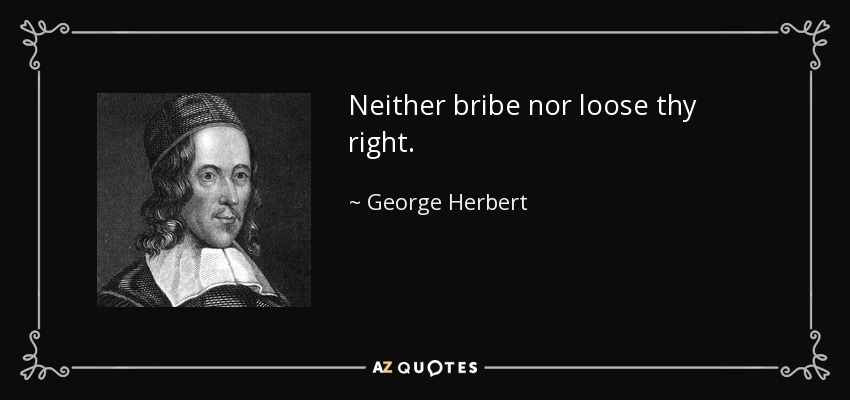 Neither bribe nor loose thy right. - George Herbert