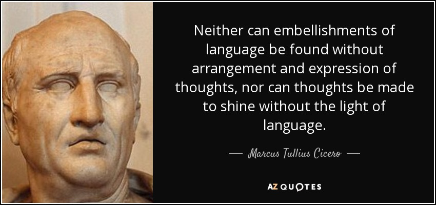 Neither can embellishments of language be found without arrangement and expression of thoughts, nor can thoughts be made to shine without the light of language. - Marcus Tullius Cicero