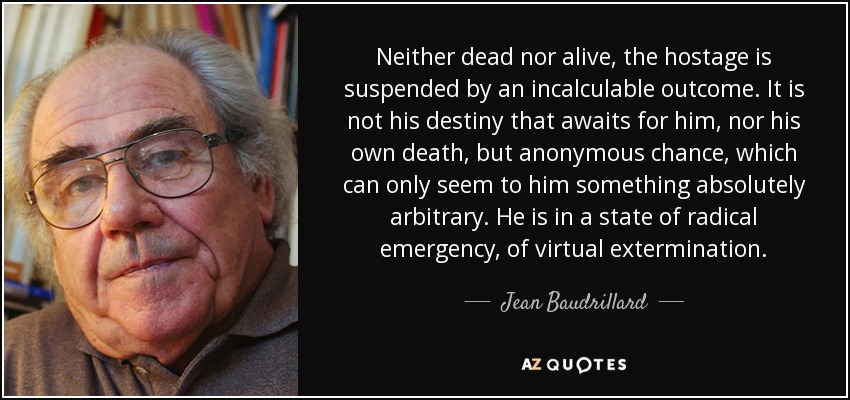 Neither dead nor alive, the hostage is suspended by an incalculable outcome. It is not his destiny that awaits for him, nor his own death, but anonymous chance, which can only seem to him something absolutely arbitrary. He is in a state of radical emergency, of virtual extermination. - Jean Baudrillard