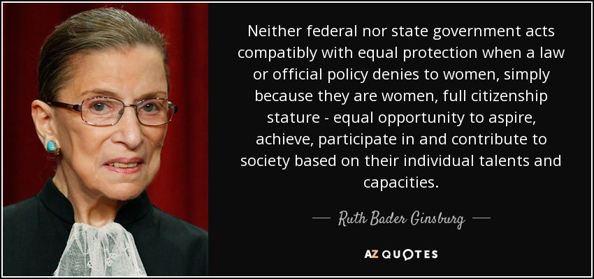 Neither federal nor state government acts compatibly with equal protection when a law or official policy denies to women, simply because they are women, full citizenship stature - equal opportunity to aspire, achieve, participate in and contribute to society based on their individual talents and capacities. - Ruth Bader Ginsburg