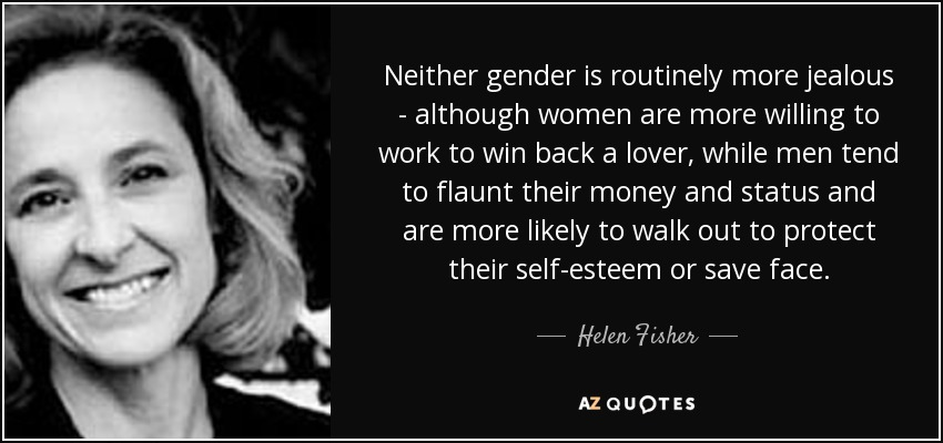 Neither gender is routinely more jealous - although women are more willing to work to win back a lover, while men tend to flaunt their money and status and are more likely to walk out to protect their self-esteem or save face. - Helen Fisher