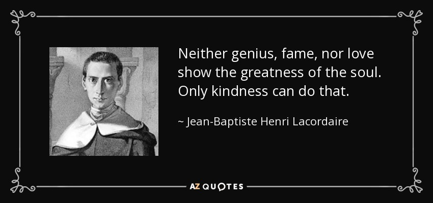 Neither genius, fame, nor love show the greatness of the soul. Only kindness can do that. - Jean-Baptiste Henri Lacordaire