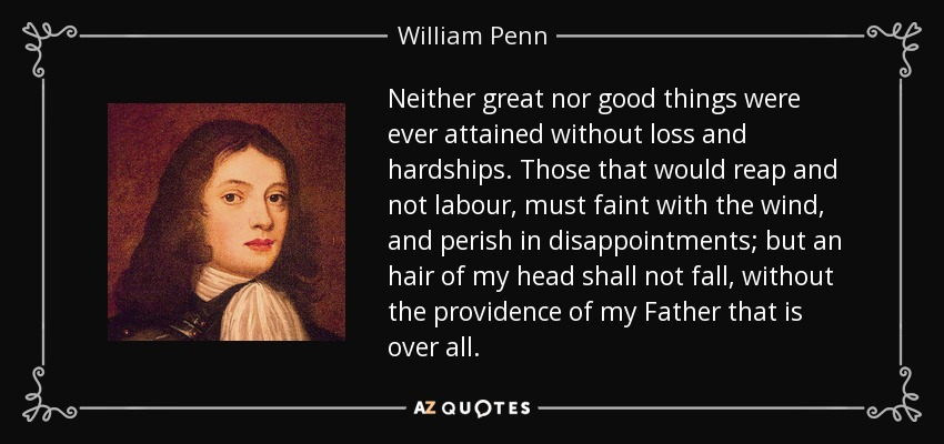 Neither great nor good things were ever attained without loss and hardships. Those that would reap and not labour, must faint with the wind, and perish in disappointments; but an hair of my head shall not fall, without the providence of my Father that is over all. - William Penn