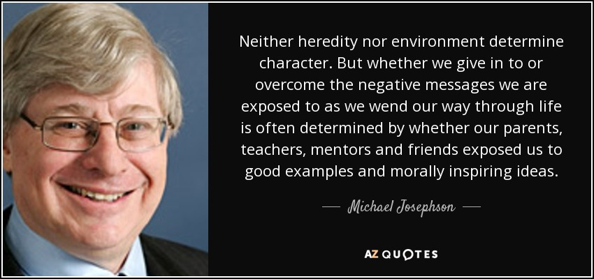 Neither heredity nor environment determine character. But whether we give in to or overcome the negative messages we are exposed to as we wend our way through life is often determined by whether our parents, teachers, mentors and friends exposed us to good examples and morally inspiring ideas. - Michael Josephson