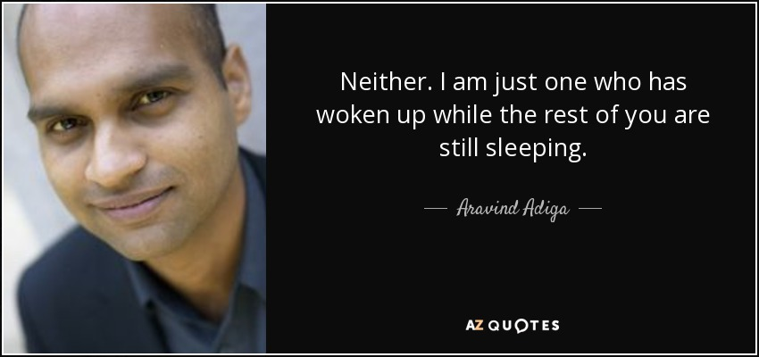 Neither. I am just one who has woken up while the rest of you are still sleeping. - Aravind Adiga