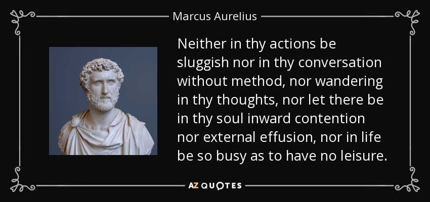 Neither in thy actions be sluggish nor in thy conversation without method, nor wandering in thy thoughts, nor let there be in thy soul inward contention nor external effusion, nor in life be so busy as to have no leisure. - Marcus Aurelius