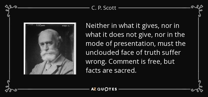 Neither in what it gives, nor in what it does not give, nor in the mode of presentation, must the unclouded face of truth suffer wrong. Comment is free, but facts are sacred. - C. P. Scott