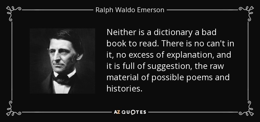 Neither is a dictionary a bad book to read. There is no can't in it, no excess of explanation, and it is full of suggestion, the raw material of possible poems and histories. - Ralph Waldo Emerson