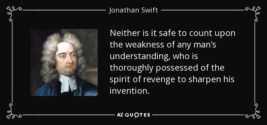 Neither is it safe to count upon the weakness of any man's understanding, who is thoroughly possessed of the spirit of revenge to sharpen his invention. - Jonathan Swift