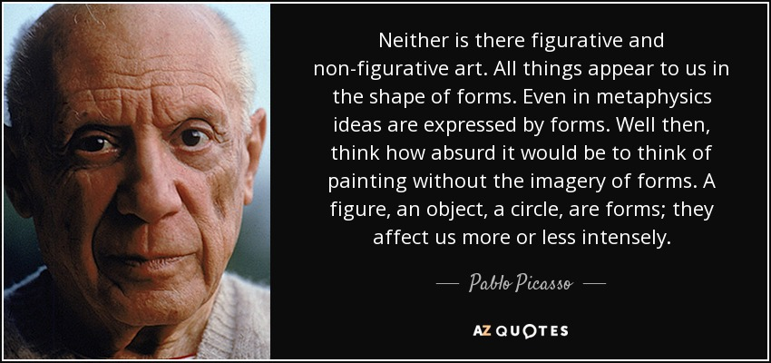 Neither is there figurative and non-figurative art. All things appear to us in the shape of forms. Even in metaphysics ideas are expressed by forms. Well then, think how absurd it would be to think of painting without the imagery of forms. A figure, an object, a circle, are forms; they affect us more or less intensely. - Pablo Picasso