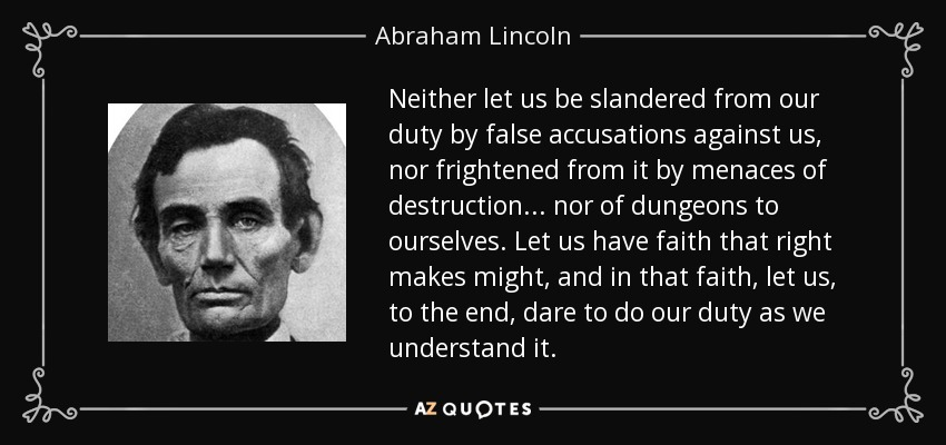 Neither let us be slandered from our duty by false accusations against us, nor frightened from it by menaces of destruction ... nor of dungeons to ourselves. Let us have faith that right makes might, and in that faith, let us, to the end, dare to do our duty as we understand it. - Abraham Lincoln