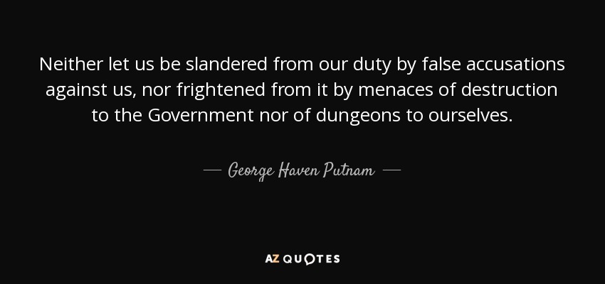 Neither let us be slandered from our duty by false accusations against us, nor frightened from it by menaces of destruction to the Government nor of dungeons to ourselves. - George Haven Putnam