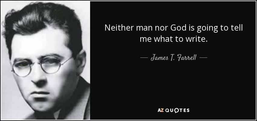 Neither man nor God is going to tell me what to write. - James T. Farrell